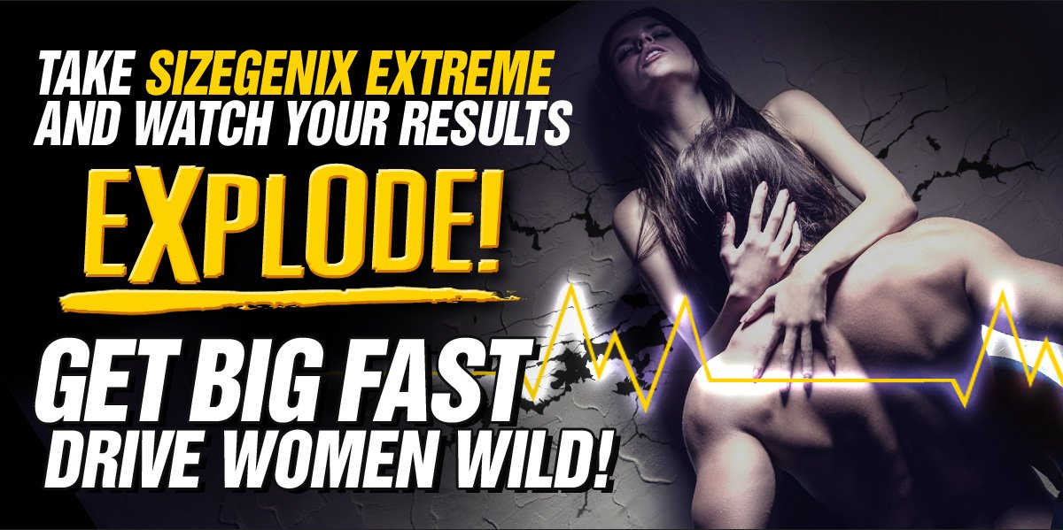 Take SizeGenix extreme and Watch Your Results Explode! - Get Big FAST Drive Women Wild!