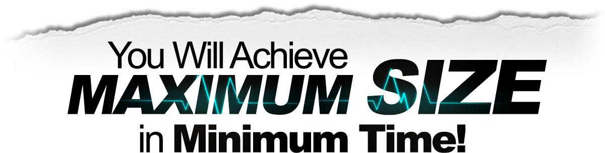You Will Achieve Maximum Size in Minimum Time!